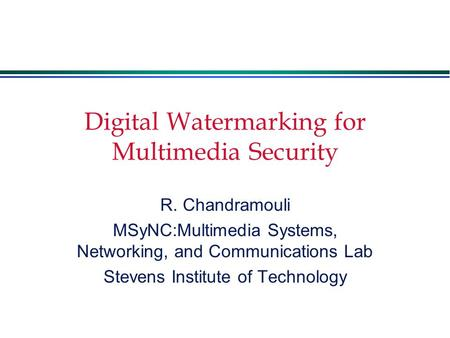 Digital Watermarking for Multimedia Security R. Chandramouli MSyNC:Multimedia Systems, Networking, and Communications Lab Stevens Institute of Technology.