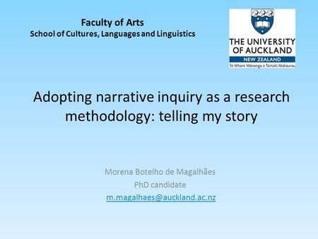 Adopting narrative inquiry as a research methodology: telling my story Morena Botelho de Magalhães PhD candidate Faculty of.