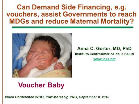 Can Demand Side Financing, e.g. vouchers, assist Governments to reach MDGs and reduce Maternal Mortality? Anna C. Gorter, MD, PhD Instituto CentroAmerica.