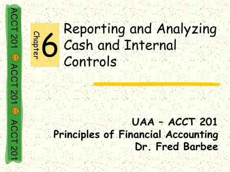 ACCT 201 ACCT 201 ACCT 201 Reporting and Analyzing Cash and Internal Controls UAA – ACCT 201 Principles of Financial Accounting Dr. Fred Barbee Chapter.