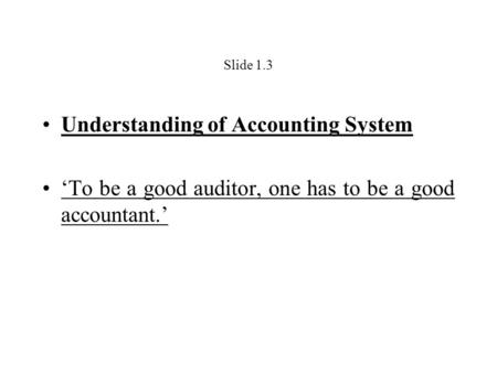 Slide 1.3 Understanding of Accounting System 'To be a good auditor, one has to be a good accountant.'
