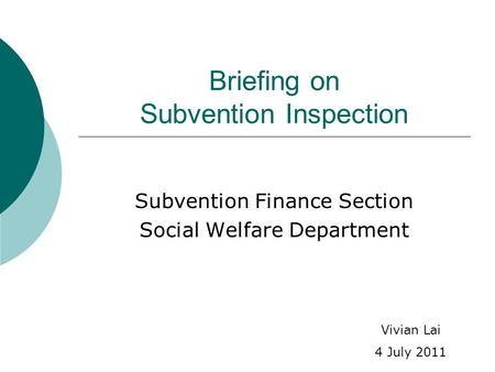 Briefing on Subvention Inspection Subvention Finance Section Social Welfare Department Vivian Lai 4 July 2011.