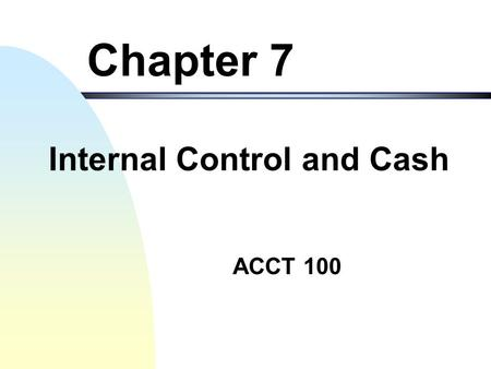 ACCT 100 Chapter 7 Internal Control and Cash Internal Control and Managing Cash 2 Objectives of the Chapter 1. Introduce the internal control to safeguard.