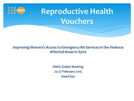 Reproductive Health Vouchers Improving Women's Access to Emergency RH Services in the Violence Affected Areas in Syria IAWG Global Meeting 25-27 February.