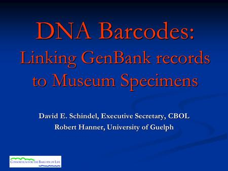 DNA Barcodes: Linking GenBank records to Museum Specimens David E. Schindel, Executive Secretary, CBOL Robert Hanner, University of Guelph.