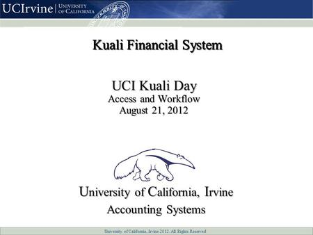 University of California, Irvine 2012. All Rights Reserved UCI Kuali Day Access and Workflow August 21, 2012 U niversity of C alifornia, I rvine Accounting.