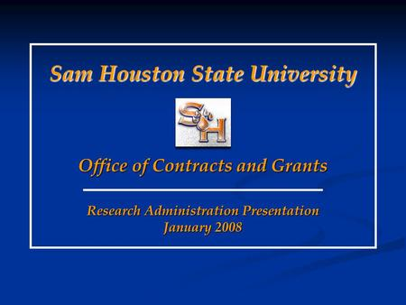 Research Administration Presentation January 2008 Sam Houston State University Office of Contracts and Grants.