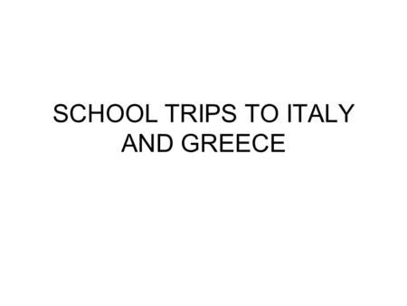 SCHOOL TRIPS TO ITALY AND GREECE. Careful preparation compliance with school/LEA guidelines use reputable tour operators licensed by ATOL (Air Travel.