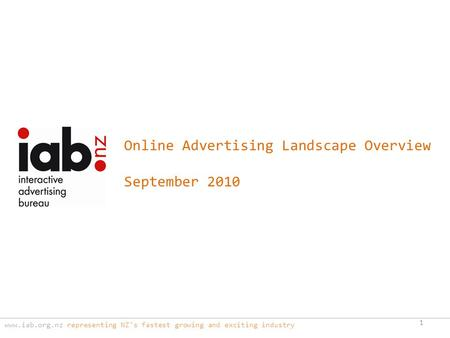Www.iab.org.nz representing NZ's fastest growing and exciting industry 1 Online Advertising Landscape Overview September 2010.