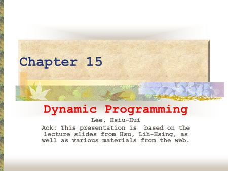 Chapter 15 Dynamic Programming Lee, Hsiu-Hui Ack: This presentation is based on the lecture slides from Hsu, Lih-Hsing, as well as various materials from.