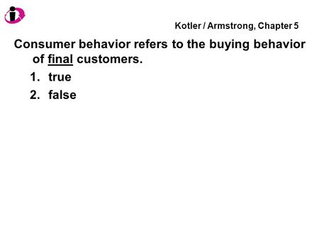 Kotler / Armstrong, Chapter 5 Consumer behavior refers to the buying behavior of final customers. 1.true 2.false.