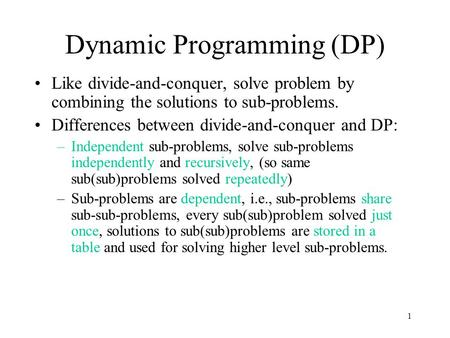 1 Dynamic Programming (DP) Like divide-and-conquer, solve problem by combining the solutions to sub-problems. Differences between divide-and-conquer and.
