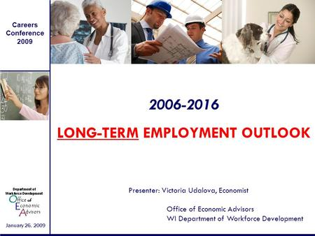 Careers Conference 2009 January 26, 2009 2006-2016 LONG-TERM EMPLOYMENT OUTLOOK Presenter: Victoria Udalova, Economist Office of Economic Advisors WI Department.