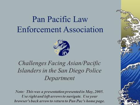 Pan Pacific Law Enforcement Association Challenges Facing Asian/Pacific Islanders in the San Diego Police Department Note: This was a presentation presented.
