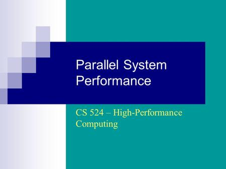 Parallel System Performance CS 524 – High-Performance Computing.