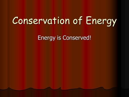 "Conservation of Energy Energy is Conserved!. The total energy (in all forms) in a ""closed"" system remains constant The total energy (in all forms) in."