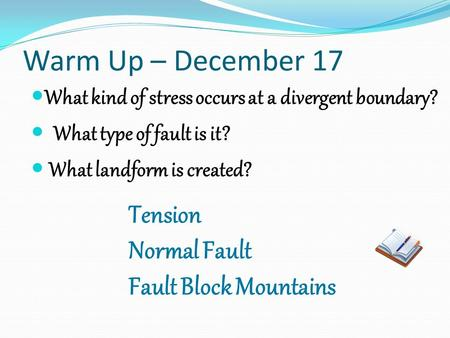 Warm Up – December 17 What kind of stress occurs at a divergent boundary? What type of fault is it? What landform is created? Tension Normal Fault Fault.