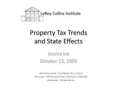 Property Tax Trends and State Effects Jessica Ice October 13, 2009 LeRoy Collins Institute LeRoy Collins Institute ~ Carol Weissert, Ph. D., Director FSU.