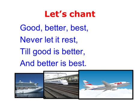 Good, better, best, Never let it rest, Till good is better, And better is best. Let's chant.