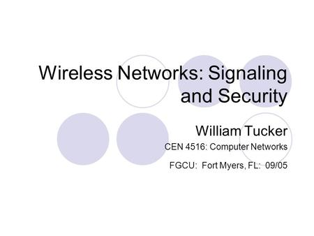 Wireless Networks: Signaling and Security William Tucker CEN 4516: Computer Networks FGCU: Fort Myers, FL: 09/05.