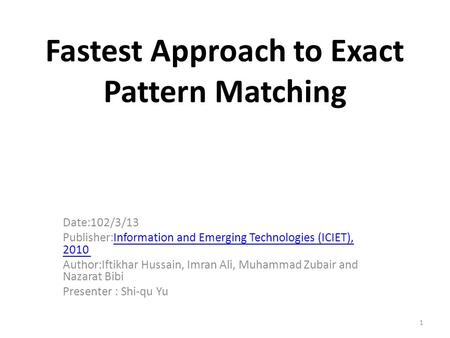 1 Fastest Approach to Exact Pattern Matching Date:102/3/13 Publisher:Information and Emerging Technologies (ICIET), 2010 Information and Emerging Technologies.