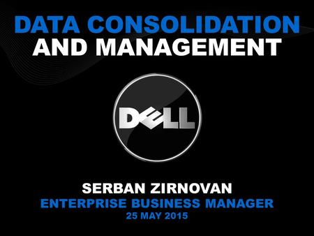 DATA CONSOLIDATION AND MANAGEMENT SERBAN ZIRNOVAN ENTERPRISE BUSINESS MANAGER 25 MAY 2015.