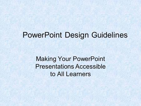 PowerPoint Design Guidelines Making Your PowerPoint Presentations Accessible to All Learners.
