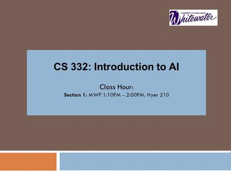 CS 332: Introduction to AI Class Hour: Section 1: MWF 1:10PM - 2:00PM. Hyer 210.