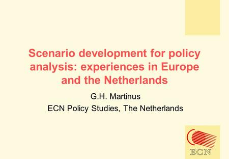 Scenario development for policy analysis: experiences in Europe and the Netherlands G.H. Martinus ECN Policy Studies, The Netherlands.