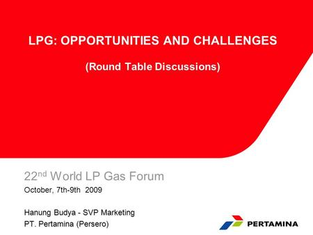 LPG: OPPORTUNITIES AND CHALLENGES (Round Table Discussions) 22 nd World LP Gas Forum October, 7th-9th 2009 Hanung Budya - SVP Marketing PT. Pertamina (Persero)