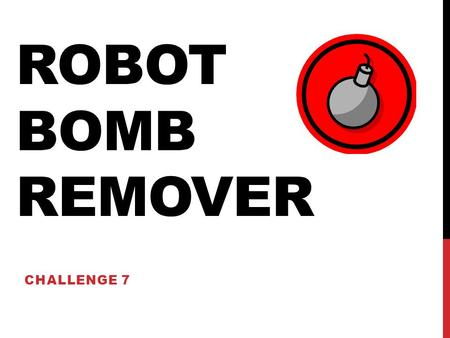 ROBOT BOMB REMOVER CHALLENGE 7. BOMB REMOVAL CHALLENGE Using the color sensor, you will program distinguish bombs and to remove them from the room. When.
