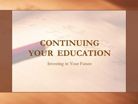 CONTINUING YOUR EDUCATION Investing in Your Future.