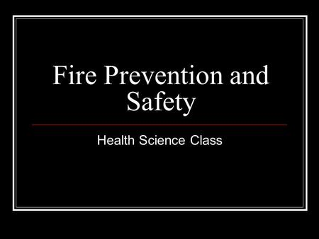 Fire Prevention and Safety Health Science Class. Rationale: Fires may occur at any time, as a result of overloading wiring, smoking, improper chemical.