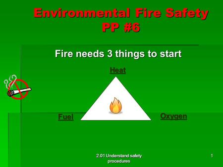 2.01 Understand safety procedures Environmental Fire Safety PP #6 Fire needs 3 things to start Fire needs 3 things to start 2.01 Understand safety procedures.