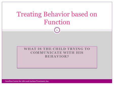 WHAT IS THE CHILD TRYING TO COMMUNICATE WITH HIS BEHAVIOR? Carolina Center for ABA and Autism Treatment, Inc. 1 Treating Behavior based on Function.
