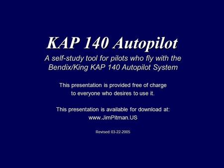 KAP 140 Autopilot A self-study tool for pilots who fly with the Bendix/King KAP 140 Autopilot System This presentation is provided free of charge to everyone.