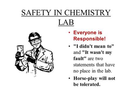 SAFETY IN CHEMISTRY LAB Everyone is Responsible! I didn't mean to and It wasn't my fault are two statements that have no place in the lab. Horse-play.