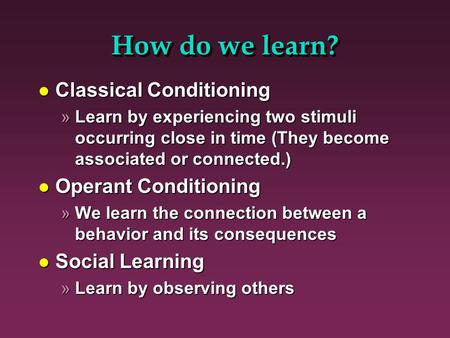 How do we learn? l Classical Conditioning »Learn by experiencing two stimuli occurring close in time (They become associated or connected.) l Operant Conditioning.
