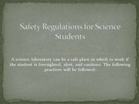 A science laboratory can be a safe place in which to work if the student is foresighted, alert, and cautious. The following practices will be followed: