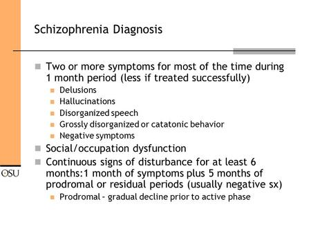 Schizophrenia Diagnosis Two or more symptoms for most of the time during 1 month period (less if treated successfully) Delusions Hallucinations Disorganized.
