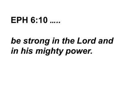 EPH 6:10 ….. be strong in the Lord and in his mighty power.