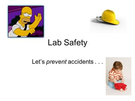 Lab Safety Let's prevent accidents... Accidents are.. unplanned unnecessary frequently preventable anything from a pain in the to much worse.