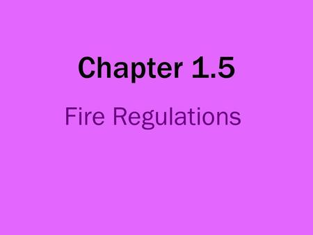 Chapter 1.5 Fire Regulations. Components of a fire Fuel: Something that burns Air: Oxygen to keep the fire going Heat: Gas, electricity, etc.