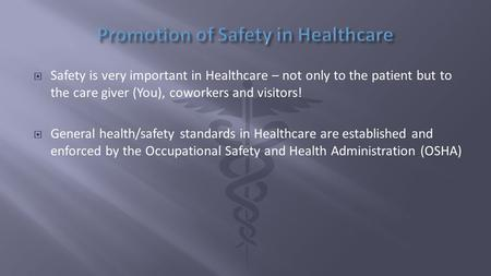  Safety is very important in Healthcare – not only to the patient but to the care giver (You), coworkers and visitors!  General health/safety standards.