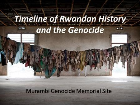Timeline of Rwandan History and the Genocide Murambi Genocide Memorial Site.