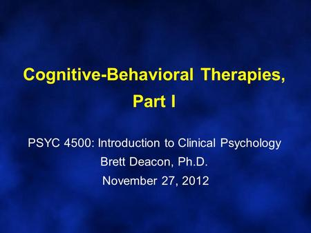 Cognitive-Behavioral Therapies, Part I PSYC 4500: Introduction to Clinical Psychology Brett Deacon, Ph.D. November 27, 2012.