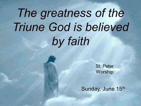The greatness of the Triune God is believed by faith St. Peter Worship Sunday, June 15 th.