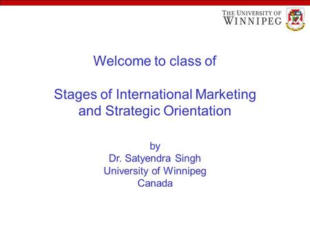 Welcome to class of Stages of International Marketing and Strategic Orientation by Dr. Satyendra Singh University of Winnipeg Canada.