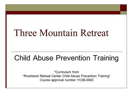 "Three Mountain Retreat Child Abuse Prevention Training *Curriculum from ""Riverbend Retreat Center Child Abuse Prevention Training"" Course approval number."