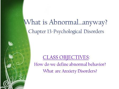 What is Abnormal…anyway? Chapter 13-Psychological Disorders CLASS OBJECTIVES: How do we define abnormal behavior? What are Anxiety Disorders?